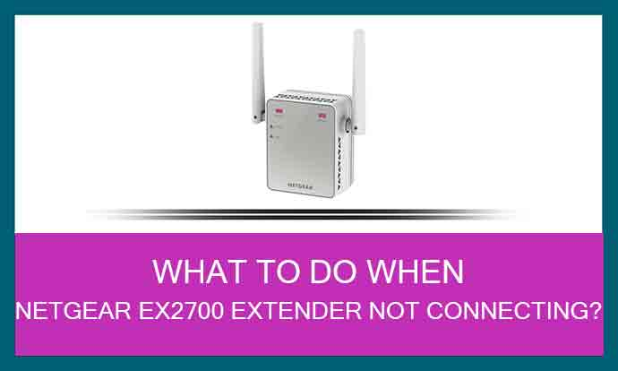 What To Do When Netgear Ex2700 Extender Not Connecting?