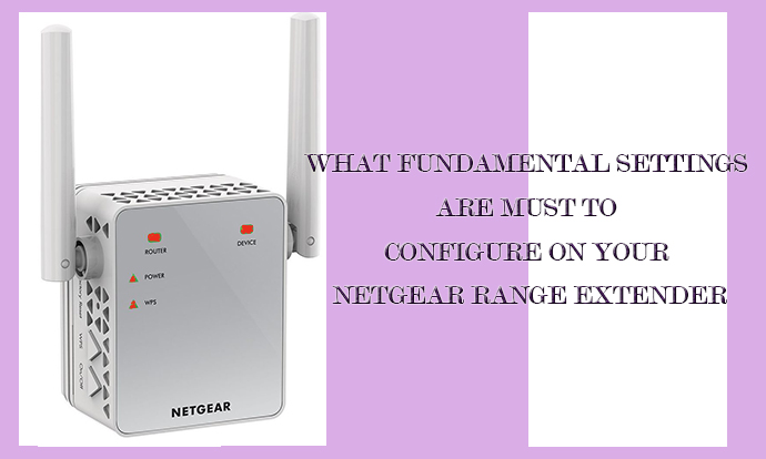What Fundamental Settings Are Must To Configure On Your Netgear Range Extender?