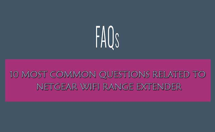 10 Most Common Questions Related To Netgear WiFi Range Extender
