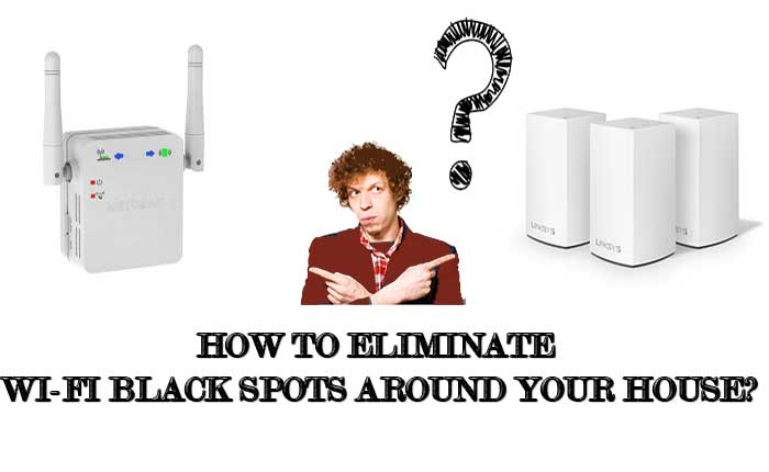 How To Eliminate Wi-Fi Black Spots Around Your House?
