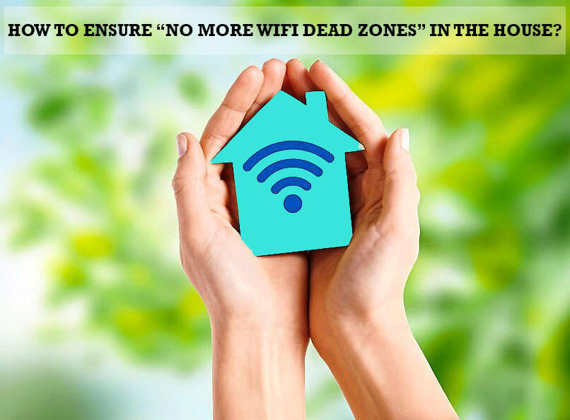 "How To Ensure ""No More WiFi Dead Zones"" In The House?"