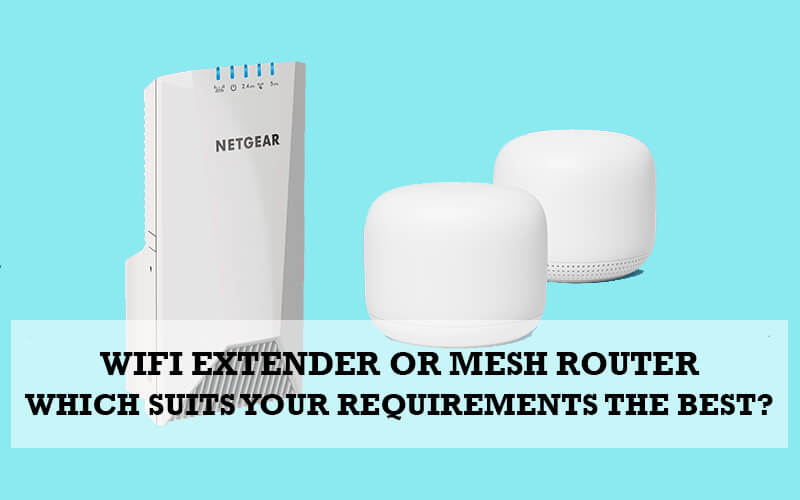 WiFi Extender Or Mesh Router – Which Suits Your Requirements The Best?